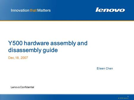 1 © 2006 Lenovo Lenovo Confidential Y500 hardware assembly and disassembly guide Dec,18, 2007 Eileen Chen.