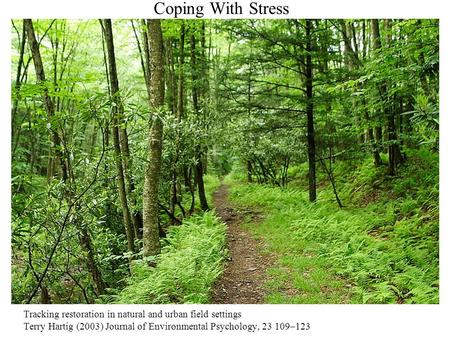 Coping With Stress Tracking restoration in natural and urban field settings Terry Hartig (2003) Journal of Environmental Psychology, 23 109–123.