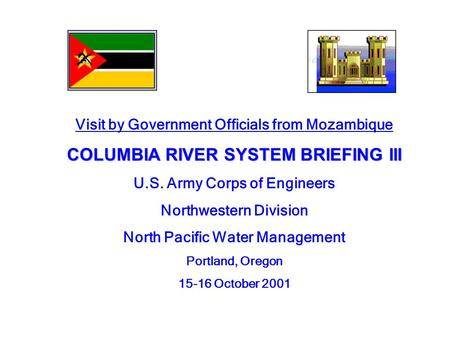Visit by Government Officials from Mozambique COLUMBIA RIVER SYSTEM BRIEFING III U.S. Army Corps of Engineers Northwestern Division North Pacific Water.