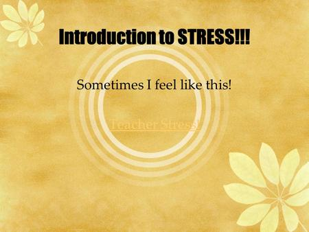 Sometimes I feel like this! Teacher Stress!.  Stress may be positive which is Eustress or it can be negative which is Distress.  Stressors are Neutral.