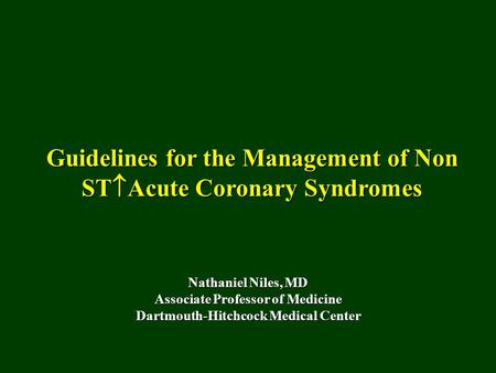 Guidelines for the Management of Non ST  Acute Coronary Syndromes Nathaniel Niles, MD Associate Professor of Medicine Dartmouth-Hitchcock Medical Center.