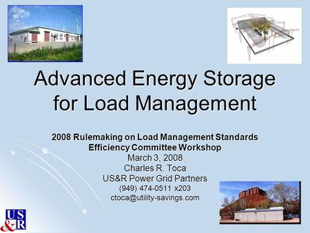 Advanced Energy Storage for Load Management 2008 Rulemaking on Load Management Standards Efficiency Committee Workshop March 3, 2008 Charles R. Toca US&R.