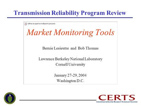 Transmission Reliability Program Review Market Monitoring Tools Bernie Lesieutre and Bob Thomas Lawrence Berkeley National Laboratory Cornell University.