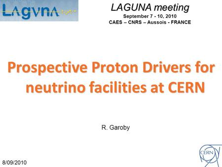 LAGUNA meeting September 7 - 10, 2010 CAES – CNRS – Aussois - FRANCE Prospective Proton Drivers for neutrino facilities at CERN 8/09/2010 R. Garoby.