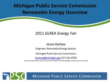 Michigan Public Service Commission Renewable Energy Overview 2011 GLREA Energy Fair Jesse Harlow Engineer, Renewable Energy Section Michigan Public Service.