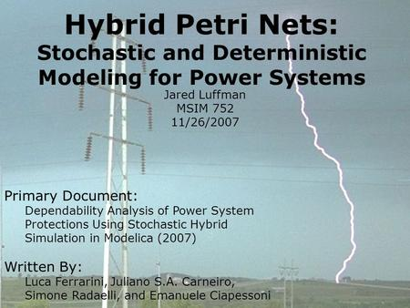 Hybrid Petri Nets: Stochastic and Deterministic Modeling for Power Systems Jared Luffman MSIM 752 11/26/2007 Primary Document: Dependability Analysis of.