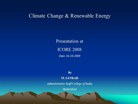 1 Climate Change & Renewable Energy Presentation at ICORE 2008 Date 16-10-2008 By TL SANKAR Administrative Staff College of India Hyderabad.