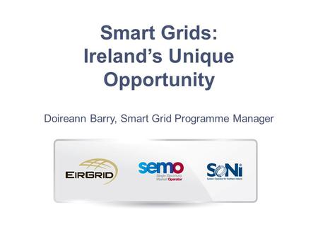 Smart Grids: Ireland's Unique Opportunity Doireann Barry, Smart Grid Programme Manager.