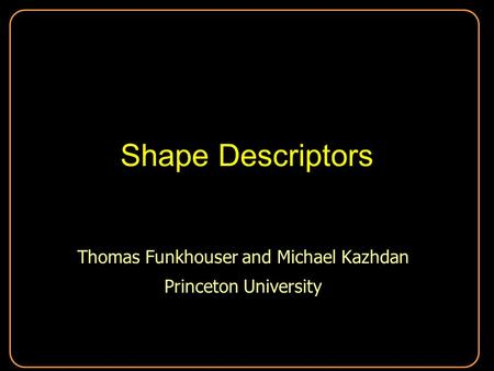 Shape Descriptors Thomas Funkhouser and Michael Kazhdan Princeton University Thomas Funkhouser and Michael Kazhdan Princeton University.
