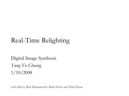Real-Time Relighting Digital Image Synthesis Yung-Yu Chuang 1/10/2008 with slides by Ravi Ramamoorthi, Robin Green and Milos Hasan.