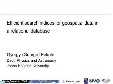 G. Fekete, JHU Efficient search indices for geospatial data in a relational database Gyorgy (George) Fekete Dept. Physics and Astronomy Johns Hopkins University.