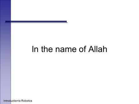 Introduction to Robotics In the name of Allah. Introduction to Robotics o Leila Sharif o