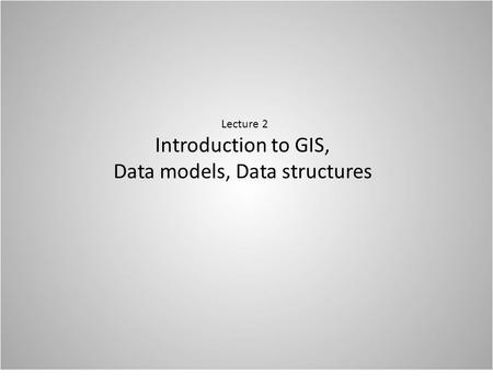 Lecture 2 Introduction to GIS, Data models, Data structures.