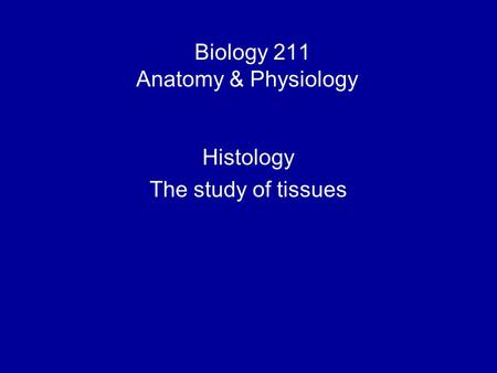 Biology 211 Anatomy & Physiology I Histology The study of tissues.