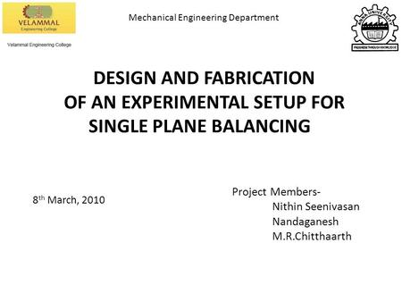 DESIGN AND FABRICATION OF AN EXPERIMENTAL SETUP FOR SINGLE PLANE BALANCING Project Members- Nithin Seenivasan Nandaganesh M.R.Chitthaarth 8 th March, 2010.