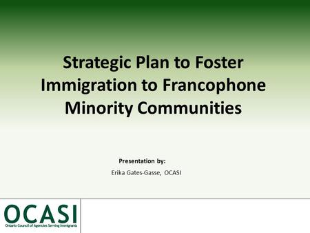 Strategic Plan to Foster Immigration to Francophone Minority Communities Presentation by: Erika Gates-Gasse, OCASI.