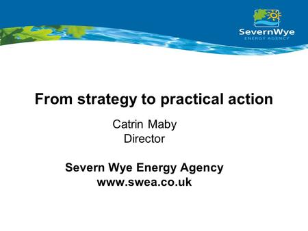 From strategy to practical action Catrin Maby Director Severn Wye Energy Agency www.swea.co.uk.