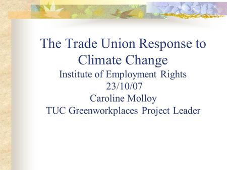 The Trade Union Response to Climate Change Institute of Employment Rights 23/10/07 Caroline Molloy TUC Greenworkplaces Project Leader.
