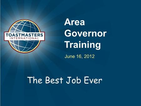 Area Governor Training June 16, 2012 The Best Job Ever.