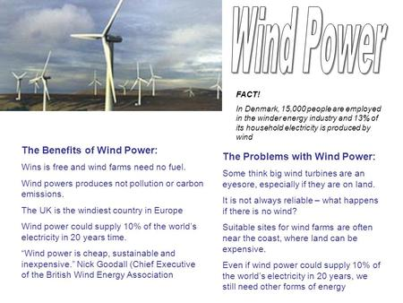The Benefits of Wind Power: Wins is free and wind farms need no fuel. Wind powers produces not pollution or carbon emissions. The UK is the windiest country.