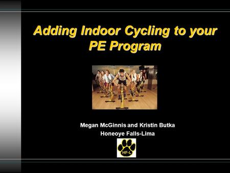 Adding Indoor Cycling to your PE Program Megan McGinnis and Kristin Butka Honeoye Falls-Lima.