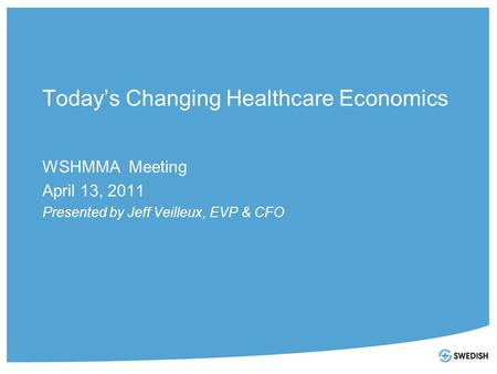 Today's Changing Healthcare Economics WSHMMA Meeting April 13, 2011 Presented by Jeff Veilleux, EVP & CFO.