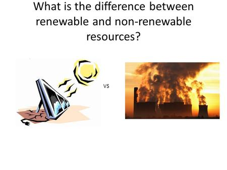What is the difference between renewable and non-renewable resources? VS.