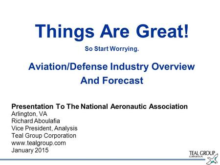 Things Are Great! So Start Worrying. Aviation/Defense Industry Overview And Forecast Presentation To The National Aeronautic Association Arlington, VA.