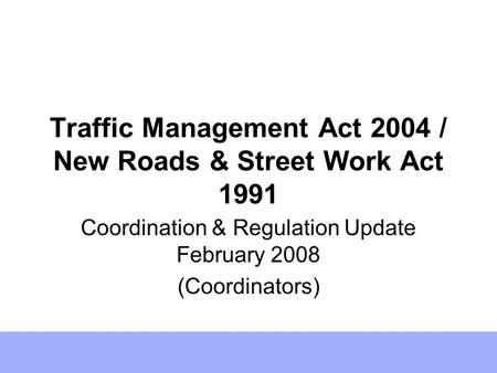 Traffic Management Act 2004 / New Roads & Street Work Act 1991 Coordination & Regulation Update February 2008 (Coordinators)