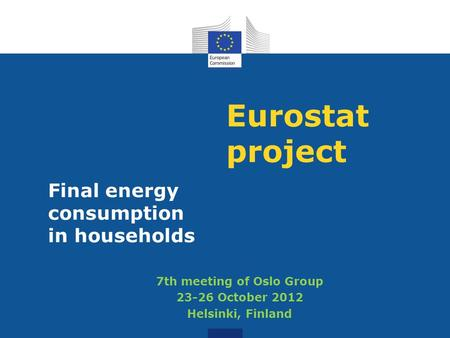 Eurostat project Final energy consumption in households 7th meeting of Oslo Group 23-26 October 2012 Helsinki, Finland.