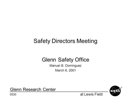 At Lewis Field Glenn Research Center 0530 Safety Directors Meeting Glenn Safety Office Manuel B. Dominguez March 6, 2001.