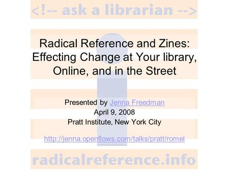 Radical Reference and Zines: Effecting Change at Your library, Online, and in the Street Presented by Jenna FreedmanJenna Freedman April 9, 2008 Pratt.