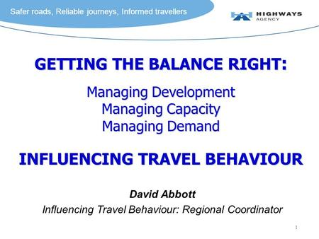Safer roads, Reliable journeys, Informed travellers 1 GETTING THE BALANCE RIGHT : Managing Development Managing Capacity Managing Demand INFLUENCING TRAVEL.