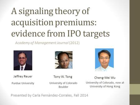 A signaling theory of acquisition premiums: evidence from IPO targets Jeffrey Reuer Tony W. Tong Presented by Carla Fernández-Corrales, Fall 2014 Academy.
