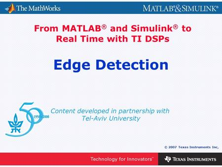 0 - 1 © 2007 Texas Instruments Inc, Content developed in partnership with Tel-Aviv University From MATLAB ® and Simulink ® to Real Time with TI DSPs Edge.