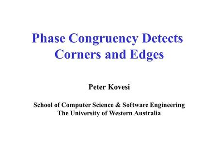 Phase Congruency Detects Corners and Edges Peter Kovesi School of Computer Science & Software Engineering The University of Western Australia.