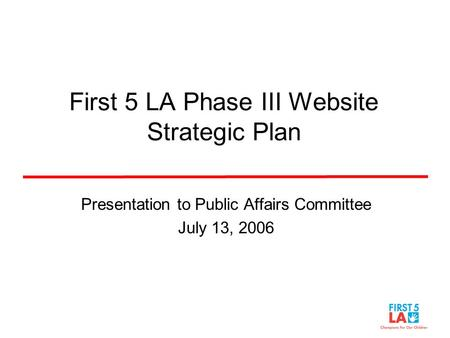 First 5 LA Phase III Website Strategic Plan Presentation to Public Affairs Committee July 13, 2006.
