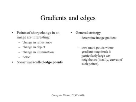 Computer Vision : CISC 4/689 Gradients and <strong>edges</strong> Points of sharp change in an <strong>image</strong> are interesting: –change in reflectance –change in object –change in.