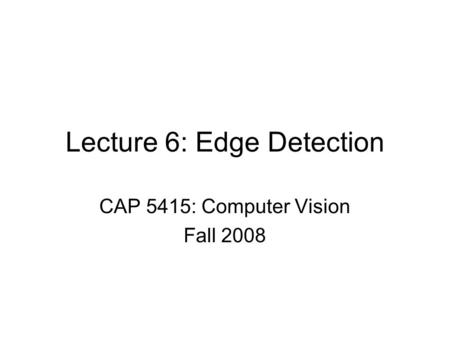 Lecture 6: Edge Detection CAP 5415: Computer Vision Fall 2008.