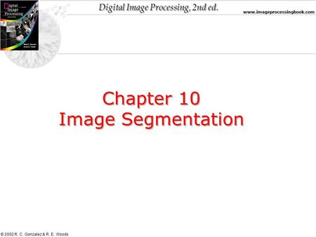 Digital Image Processing, 2nd ed. www.imageprocessingbook.com © 2002 R. C. Gonzalez & R. E. Woods Chapter 10 Image Segmentation Chapter 10 Image Segmentation.