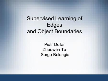 Supervised Learning of Edges and Object Boundaries Piotr Dollár Zhuowen Tu Serge Belongie.