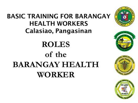 ROLES of the BARANGAY HEALTH WORKER BASIC TRAINING FOR BARANGAY HEALTH WORKERS Calasiao, Pangasinan.