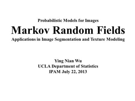 Probabilistic Models for Images Markov Random Fields Applications in Image Segmentation and Texture Modeling Ying Nian Wu UCLA Department of Statistics.