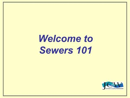 Welcome to Sewers 101. Providing Sanitary Sewer Collection and Treatment since 1945 Johnson County Wastewater Your friends in the Sewer Business For More.