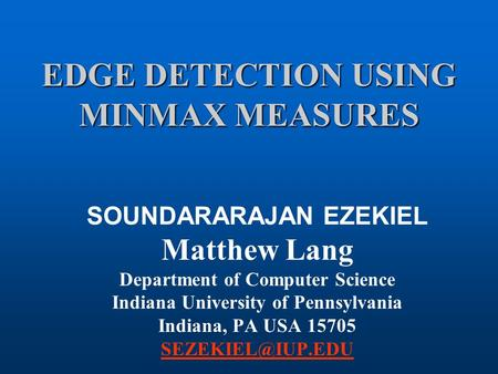 EDGE DETECTION USING MINMAX MEASURES SOUNDARARAJAN EZEKIEL Matthew Lang Department of Computer Science Indiana University of Pennsylvania Indiana, PA.