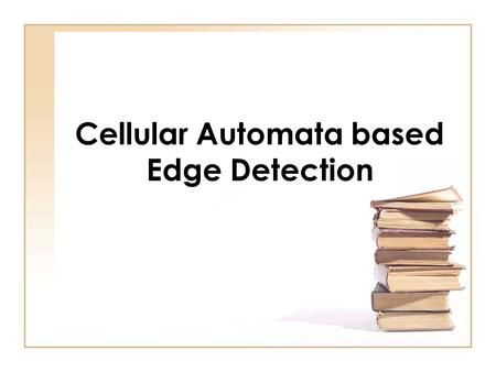 Cellular Automata based Edge Detection. Cellular Automata Definition A discrete mathematical system characterized by local interaction and an inherently.