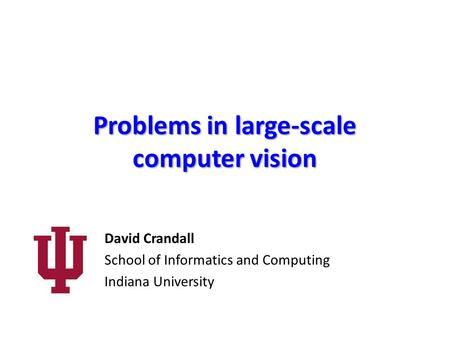 Problems in large-scale computer vision David Crandall School of Informatics and Computing Indiana University.