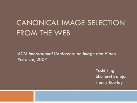 CANONICAL IMAGE SELECTION FROM THE WEB ACM International Conference on Image and Video Retrieval, 2007 Yushi Jing Shumeet Baluja Henry Rowley.