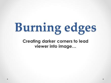 Burning edges Creating darker corners to lead viewer into image…