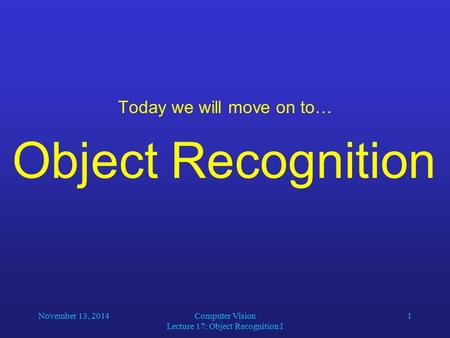 November 13, 2014Computer Vision Lecture 17: Object Recognition I 1 Today we will move on to… Object Recognition.